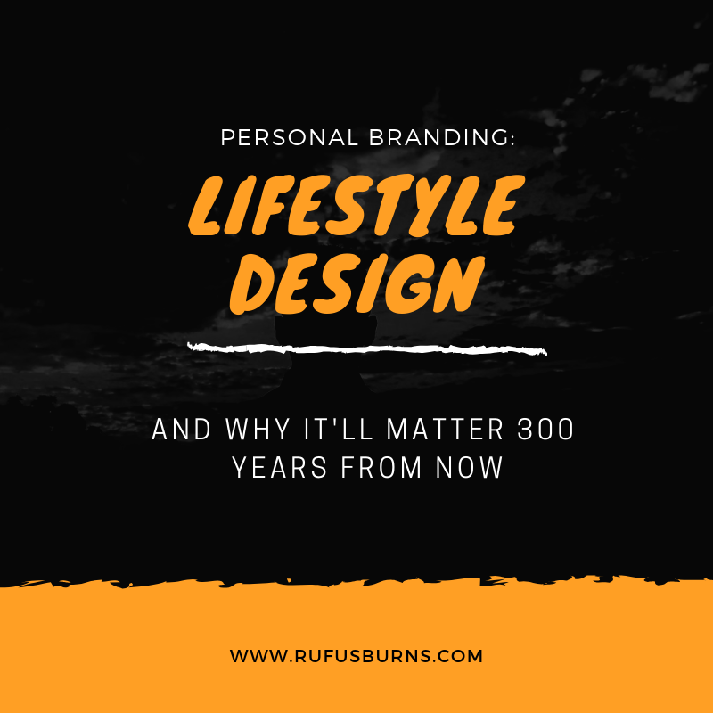 Personal Branding:  Lifestyle Design and Why it'll Matter 300 years from now